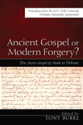 Ancient Gospel or Modern Forgery?: The Secret Gospel of Mark in Debate: Proceedings from the 2011 York University Christian Apocrypha Symposium