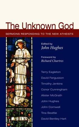 The Unknown God: Sermons Responding to the New Atheists