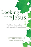 Looking unto Jesus: The Christ-Centered Piety of Seventeenth-Century Baptists