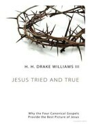Jesus Tried and True: Why the Four Canonical Gospels Provide the Best Picture of Jesus