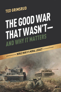 The Good War That Wasn't-and Why It Matters: World War II's Moral Legacy
