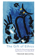 The Gift of Ethics: A Story for Discovering Lasting Significance in Your Daily Work