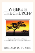 Where Is the Church?: Martyrdom, Persecution, and Baptism in North Africa from the Second to the Fifth Century