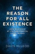The Reason for all Existence: How Existence At Its Fundamental Level Works