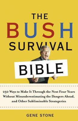 The Bush Survival Bible: 250 Ways to Make It Through the Next Four Years Without Misunderestimating the D angers Ahead, and Other Subliminable Strateg
