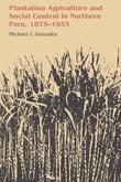 Plantation Agriculture and Social Control in Northern Peru, 1875-1933