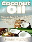 Coconut Oil: A Complete Guide to the Health Benefits of Coconut Oil Including Special Tips for Organic Coconut Oil for Weight Loss and Coconut Oil for