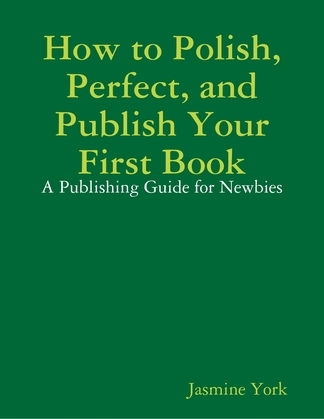 How to Polish, Perfect, and Publish Your First Book