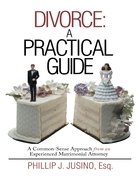 Divorce: A Practical Guide: A Common-Sense Approach from an Experienced Matrimonial Attorney