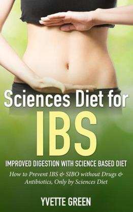Sciences Diet for IBS: Improved Digestion with Science Based Diet: How to Prevent IBS & SIBO without Drugs & Antibiotics, Only by Sciences Diet