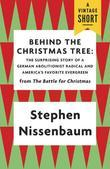 Behind the Christmas Tree: The Surprising Story of a German Abolitionist Radical and America's Favorite Evergreen