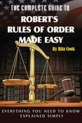 The Complete Guide to Robert's Rules of Order Made Easy: Everything You Need to Know Explained Simply
