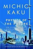 Michio Kaku - Physics of the Future: How Science Will Shape Human Destiny and Our Daily Lives by the Year 2100