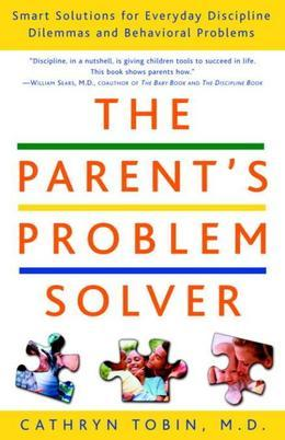 The Parent's Problem Solver: Smart Solutions for Everyday Discipline Dilemmas and Behavioral Problems