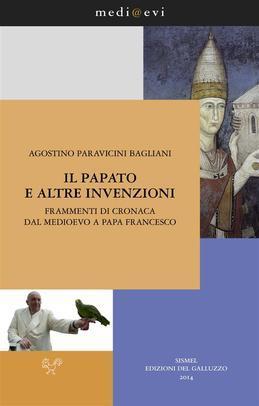 Il papato e altre invenzioni. Frammenti di cronaca dal Medioevo a papa Francesco