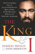 The King and I: The Uncensored Tale of Luciano Pavarotti's Rise to Fame by His Manager,Friend and Sometime Adversary