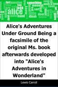 "Alice's Adventures Under Ground: Being a facsimile of the original Ms. book afterwards developed into ""Alice's Adventures in Wonderland"""