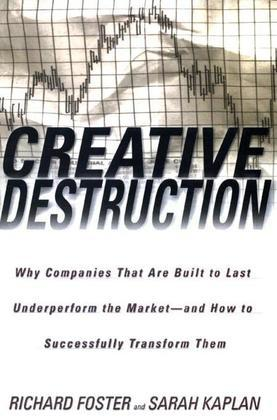 Creative Destruction: Why Companies That Are Built to Last Underperform the Market--And How to Success fully Transform Them
