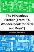 "The Miraculous Pitcher: (From: ""A Wonder-Book for Girls and Boys"")"