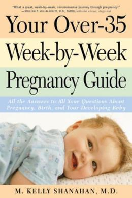 Your Over-35 Week-By-Week Pregnancy Guide: All the Answers to All Your Questions about Pregnancy, Birth, and Your Developin G Baby