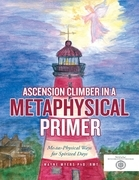 Ascension Climber In a Metaphysical Primer: Mental Physical Ways for Spirited Days
