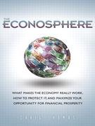 The Econosphere: What Makes the Economy Really Work, How to Protect It, and Maximize Your Opportunity for Financial Prosperity,