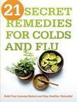 21 Secret Remedies for Colds and Flu: Build Your Immune System and Stay Healthy¿Naturally!
