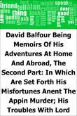 David Balfour: Being Memoirs Of His Adventures At Home And Abroad, The Second Part: In Which Are Set Forth His Misfortunes Anent The Appin Murder; His