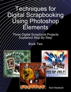 Techniques for Digital Scrapbooking Using Photoshop Elements Book Two: Three Digital Scrapbook Projects Explained Step By Step