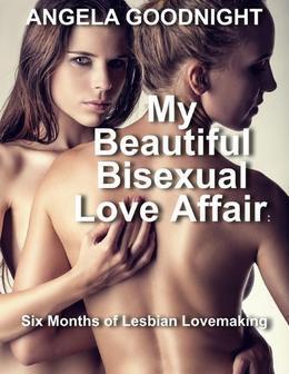 My Beautiful Bisexual Love Affair: Six Months of Lesbian Lovemaking