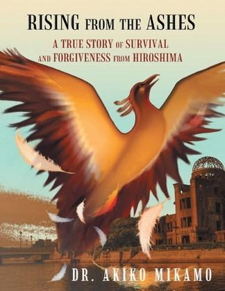 Rising from the Ashes: A True Story of Survival and Forgiveness from Hiroshima