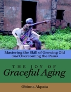 The Joy of Graceful Aging: Mastering the Skill of Growing Old and Overcoming the Pains