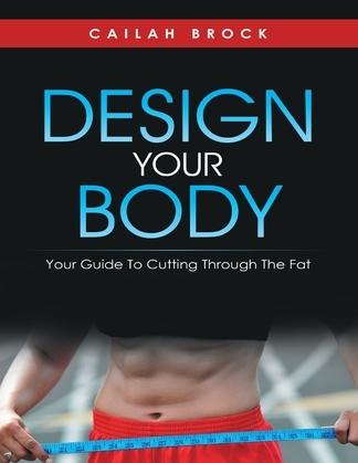 Design Your Body: Your Guide to Cutting Through the Fat