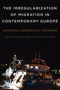 The Irregularization of Migration in Contemporary Europe: Detention, Deportation, Drowning