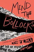 Mind the Bollocks: A riotous rant through the ridiculousness of Rock'n'Roll