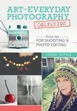 Art of Everyday Photography Companion: Quick Tips for Shooting and Photo Editing