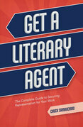Get a Literary Agent: The Complete Guide to Securing Representation for Your Work