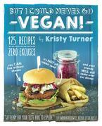 But I Could Never Go Vegan!: 125 Recipes That Prove You Can Live Without Cheese, It's Not All Rabbit Food, and Your Friends Will Still Come Over for D
