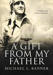 A Gift from My Father: A Tribute to the Greatest Generation