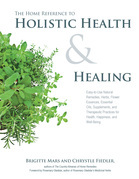 The Home Reference to Holistic Health and Healing: Easy-to-Use Natural Remedies, Herbs, Flower Essences, Essential Oils, Supplements, and Therapeutic
