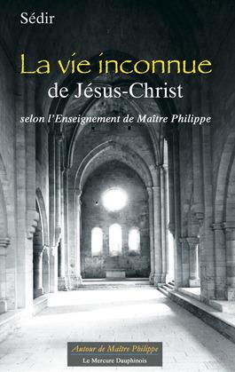 La vie inconnue de Jésus-Christ selon l'Enseignement de Maître Philippe