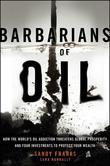 Barbarians of Oil: How the World's Oil Addiction Threatens Global Prosperity and Four Investments to Protect Your Wealth