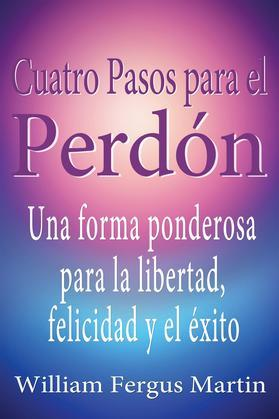 Cuatro Pasos para el Perdón: Una forma ponderosa para la libertad, felicidad y el éxito.
