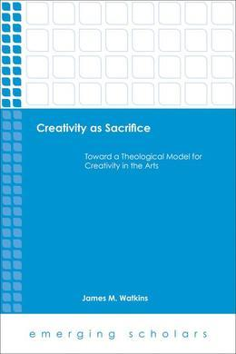 Creativity as Sacrifice: Toward a Theological Model for Creativity in the Arts