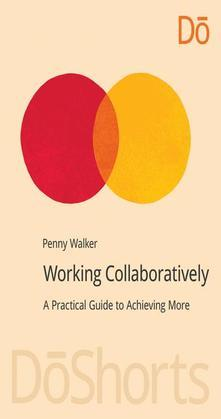 Working Collaboratively: A Practical Guide to Achieving More