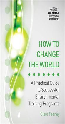 How to Change the World: A Practical Guide to Successful Environmental Training Programs