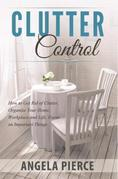 Clutter Control: How to Get Rid of Clutter, Organize Your Home, Workplace and Life, Focus on Important Things