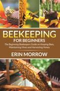 Beekeeping For Beginners: The Beginning Beekeepers Guide on Keeping Bees, Maintaining Hives and Harvesting Honey