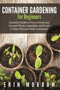 Container Gardening For Beginners: Essential Guide on How to Grow and Harvest Plants, Vegetables and Fruits in Tubs, Pots and Other Containers
