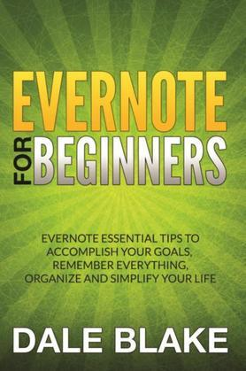 Evernote For Beginners: Evernote Essential Tips to Accomplish Your Goals, Remember Everything, Organize and Simplify Your Life